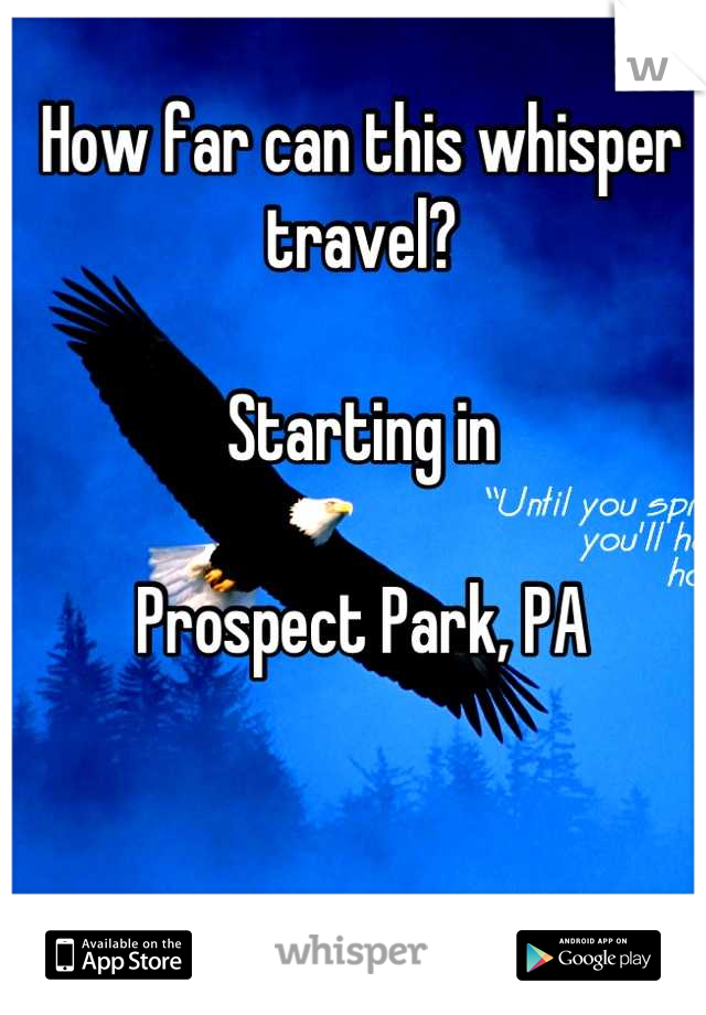 How far can this whisper travel?  Starting in   Prospect Park, PA