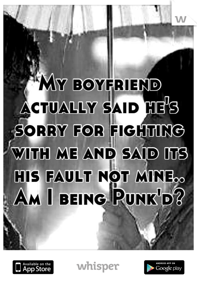 My boyfriend actually said he's sorry for fighting with me and said its his fault not mine.. Am I being Punk'd?