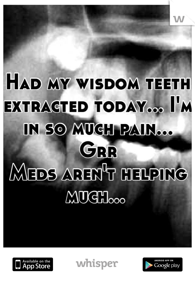 Had my wisdom teeth extracted today... I'm in so much pain... Grr  Meds aren't helping much...