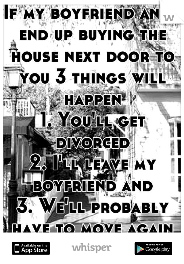 If my boyfriend and I end up buying the house next door to you 3 things will happen 1. You'll get divorced 2. I'll leave my boyfriend and  3. We'll probably have to move again  (First loves die hard)