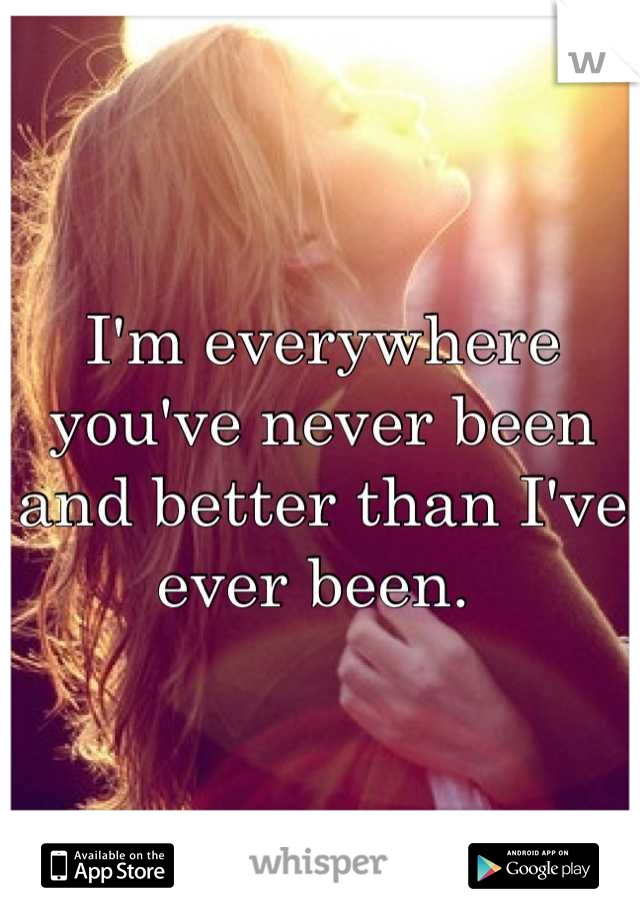 I'm everywhere you've never been and better than I've ever been.
