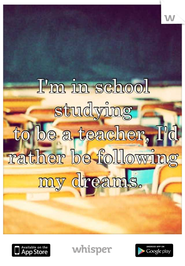 I'm in school studying  to be a teacher, I'd  rather be following  my dreams.