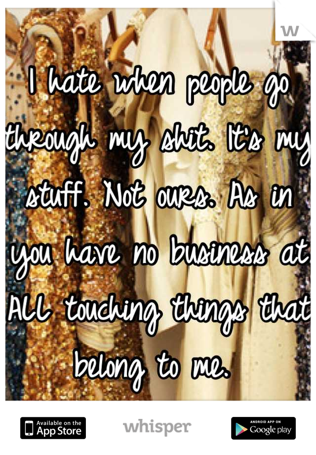 I hate when people go through my shit. It's my stuff. Not ours. As in you have no business at ALL touching things that belong to me.