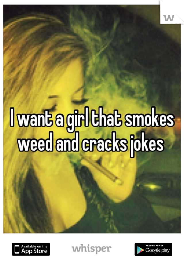 I want a girl that smokes weed and cracks jokes