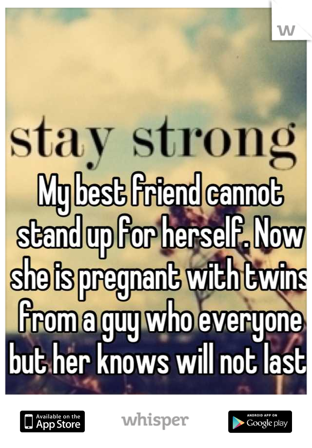 My best friend cannot stand up for herself. Now she is pregnant with twins from a guy who everyone but her knows will not last.