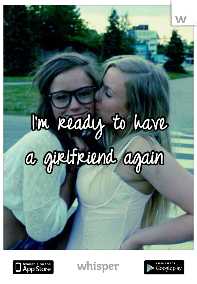 I'm ready to have a girlfriend again