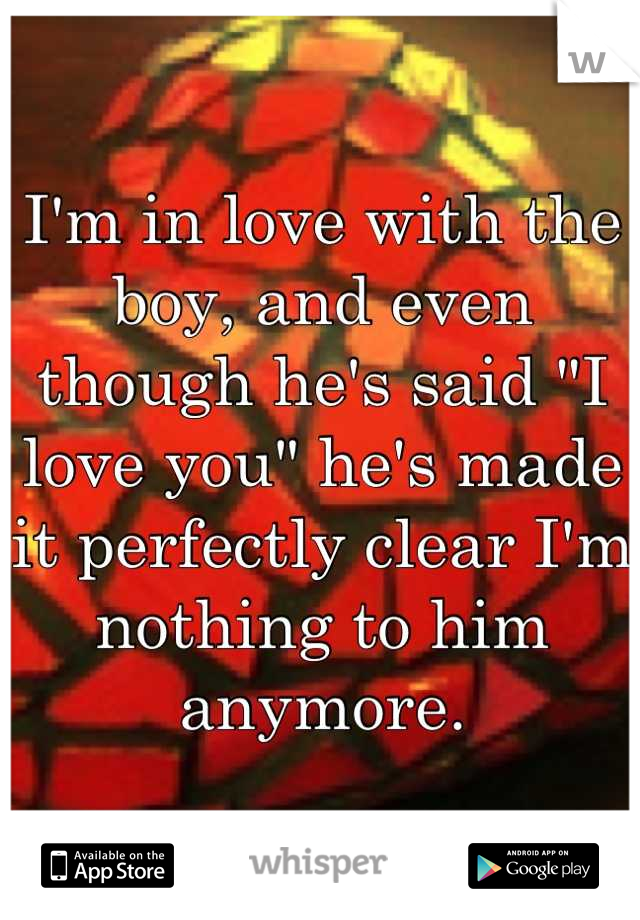 "I'm in love with the boy, and even though he's said ""I love you"" he's made it perfectly clear I'm nothing to him anymore."