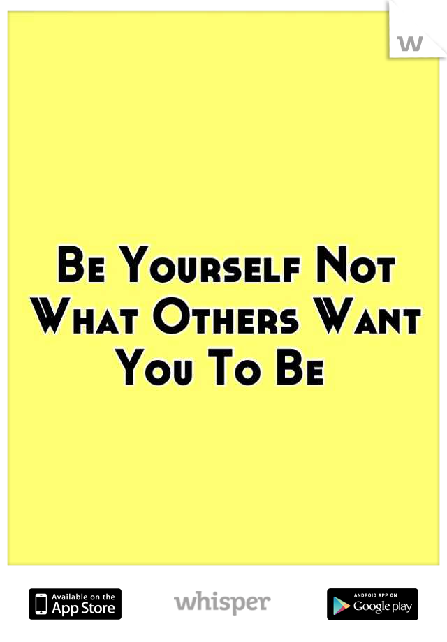 Be Yourself Not What Others Want You To Be