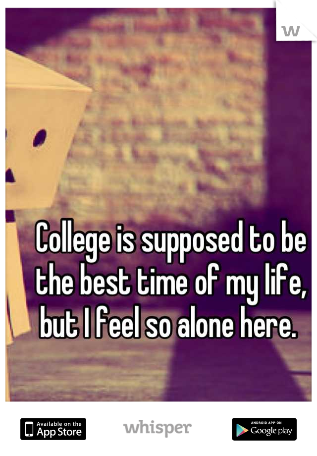 College is supposed to be the best time of my life, but I feel so alone here.