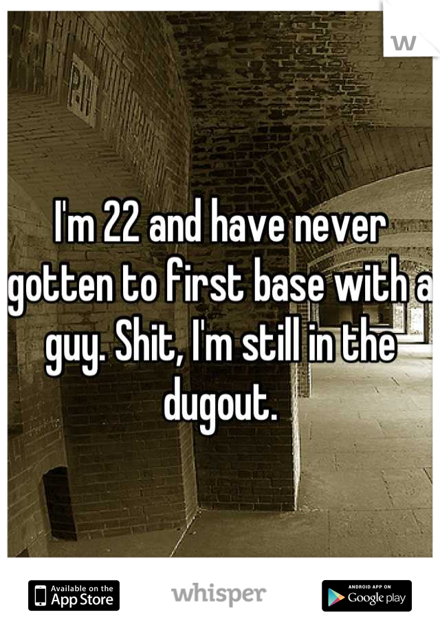 I'm 22 and have never gotten to first base with a guy. Shit, I'm still in the dugout.