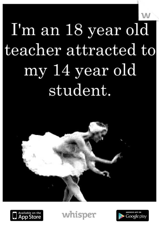 I'm an 18 year old teacher attracted to my 14 year old student.