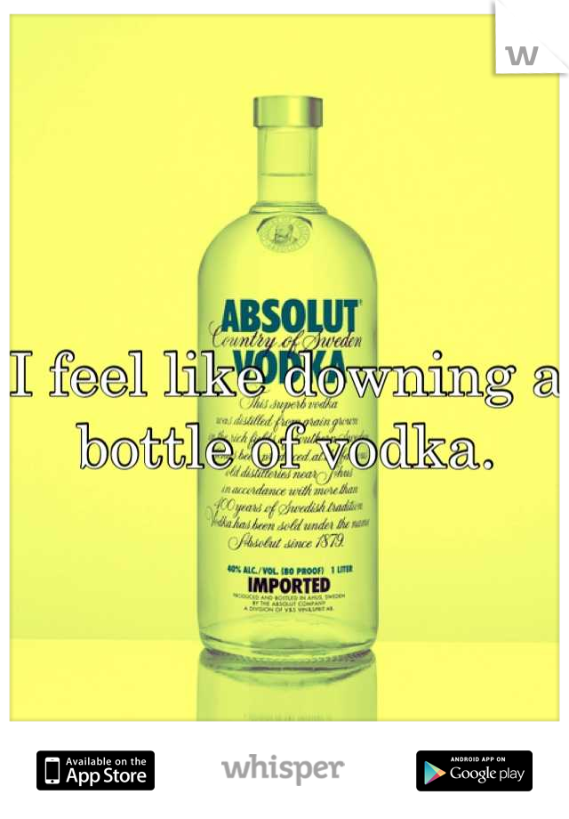 I feel like downing a bottle of vodka.