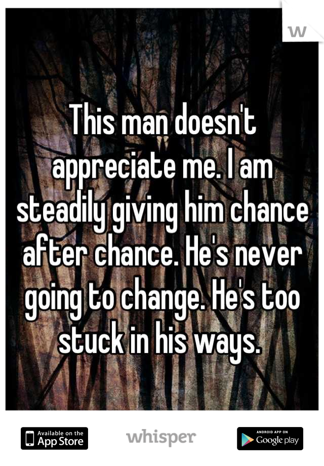 This man doesn't appreciate me. I am steadily giving him chance after chance. He's never going to change. He's too stuck in his ways.