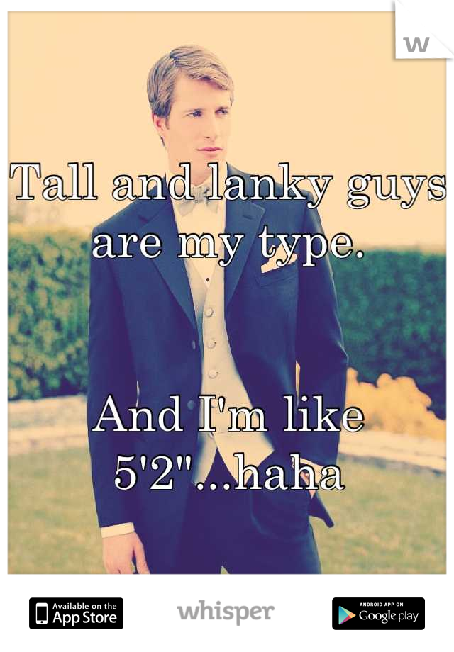 "Tall and lanky guys are my type.   And I'm like 5'2""...haha"