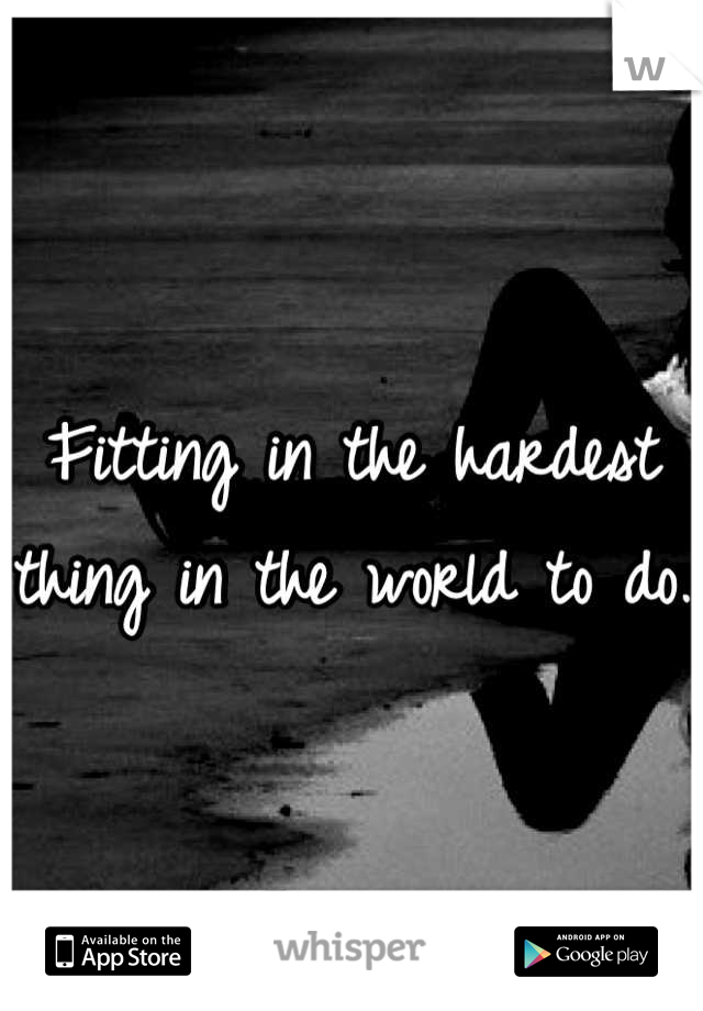 Fitting in the hardest thing in the world to do.