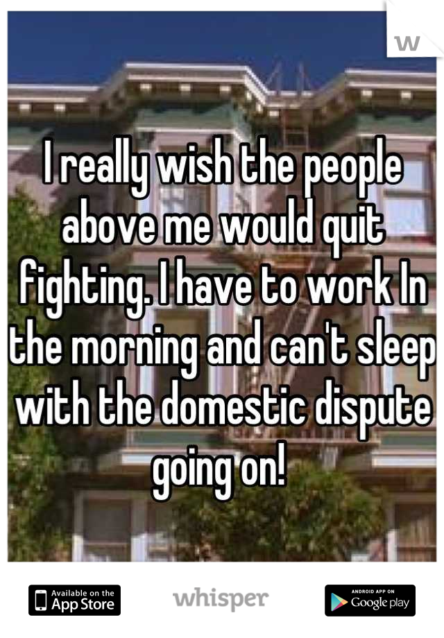 I really wish the people above me would quit fighting. I have to work In the morning and can't sleep with the domestic dispute going on!