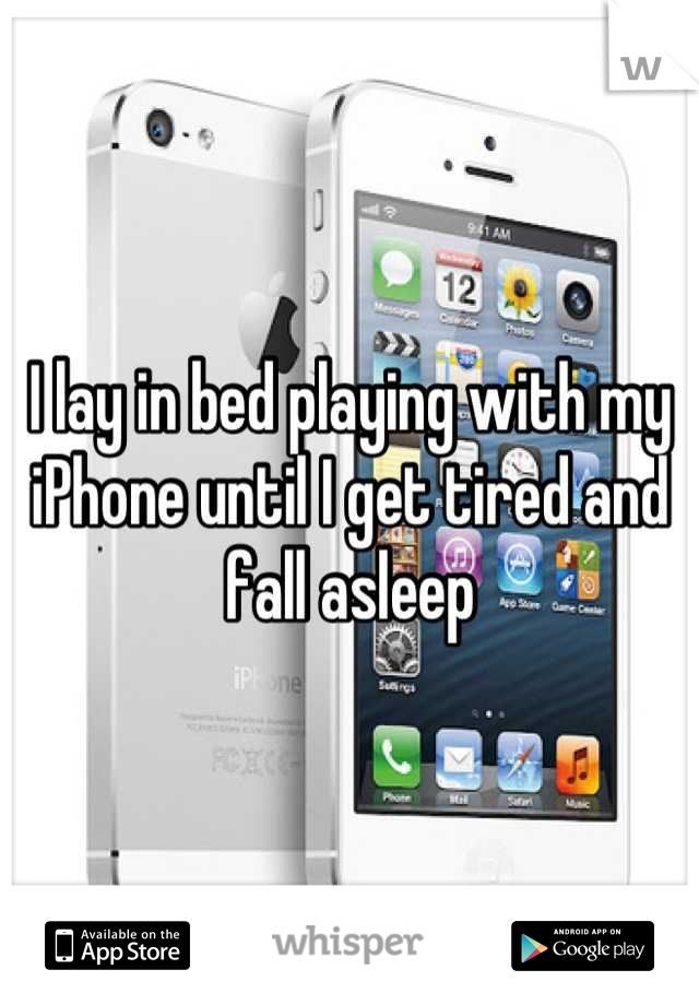 I lay in bed playing with my iPhone until I get tired and fall asleep