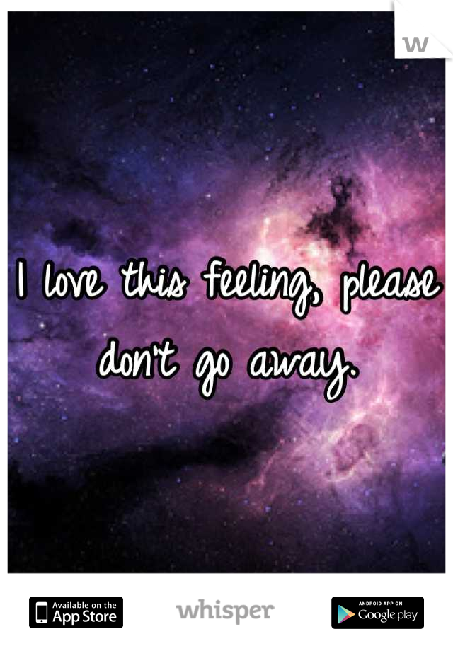 I love this feeling, please don't go away.
