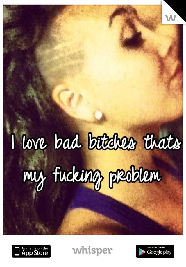 I love bad bitches thats my fucking problem