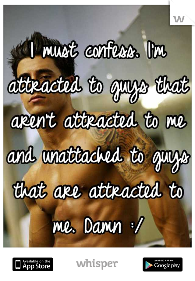 I must confess. I'm attracted to guys that aren't attracted to me and unattached to guys that are attracted to me. Damn :/