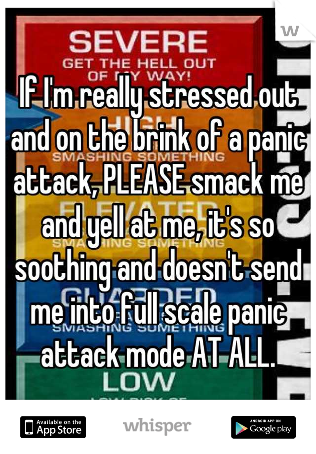If I'm really stressed out and on the brink of a panic attack, PLEASE smack me and yell at me, it's so soothing and doesn't send me into full scale panic attack mode AT ALL.