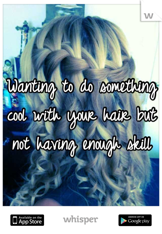 Wanting to do something cool with your hair but not having enough skill