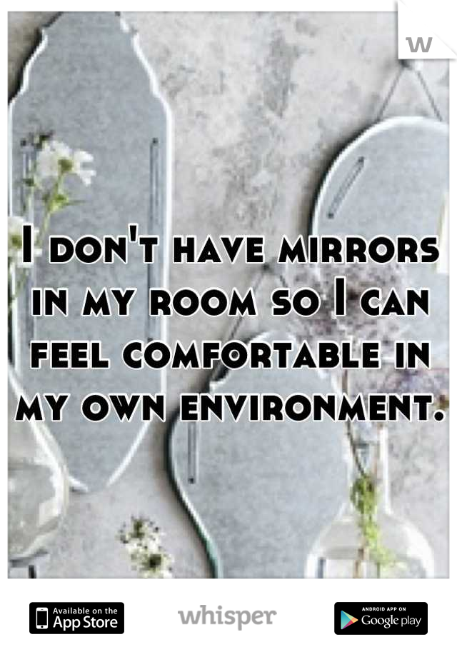 I don't have mirrors in my room so I can feel comfortable in my own environment.