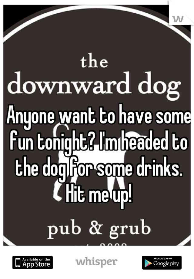 Anyone want to have some fun tonight? I'm headed to the dog for some drinks. Hit me up!