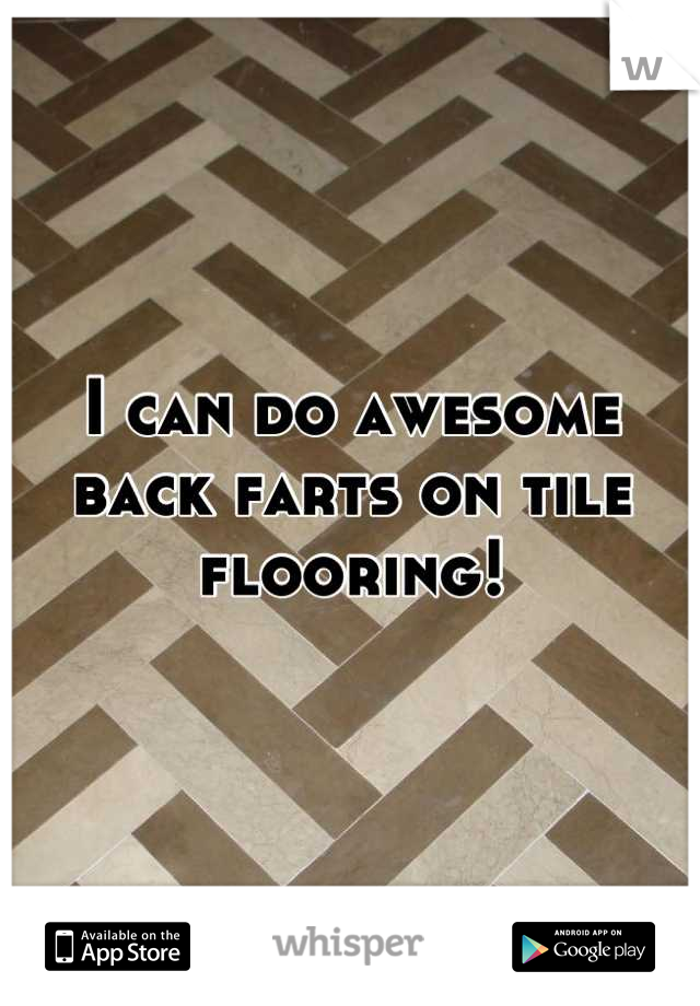 I can do awesome back farts on tile flooring!