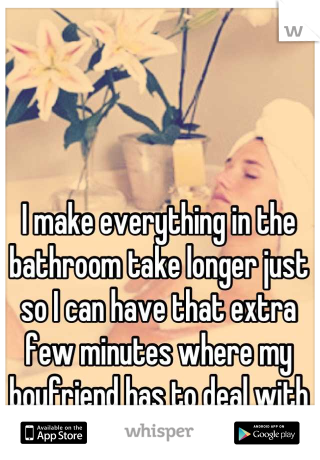 I make everything in the bathroom take longer just so I can have that extra few minutes where my boyfriend has to deal with our kid