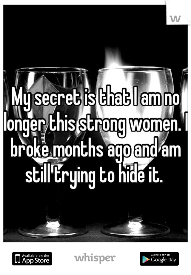 My secret is that I am no longer this strong women. I broke months ago and am still trying to hide it.