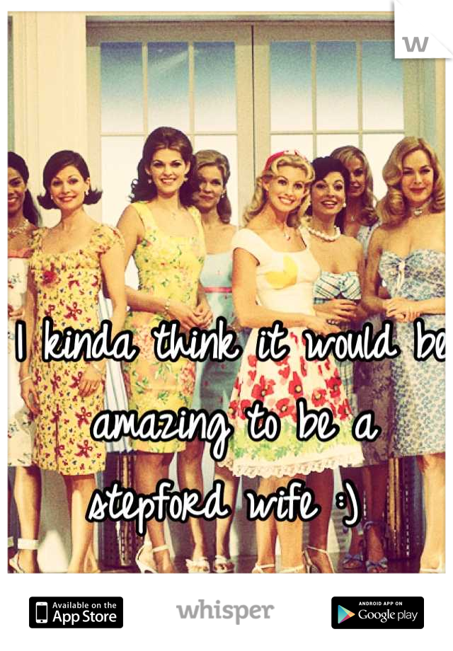 I kinda think it would be  amazing to be a stepford wife :)