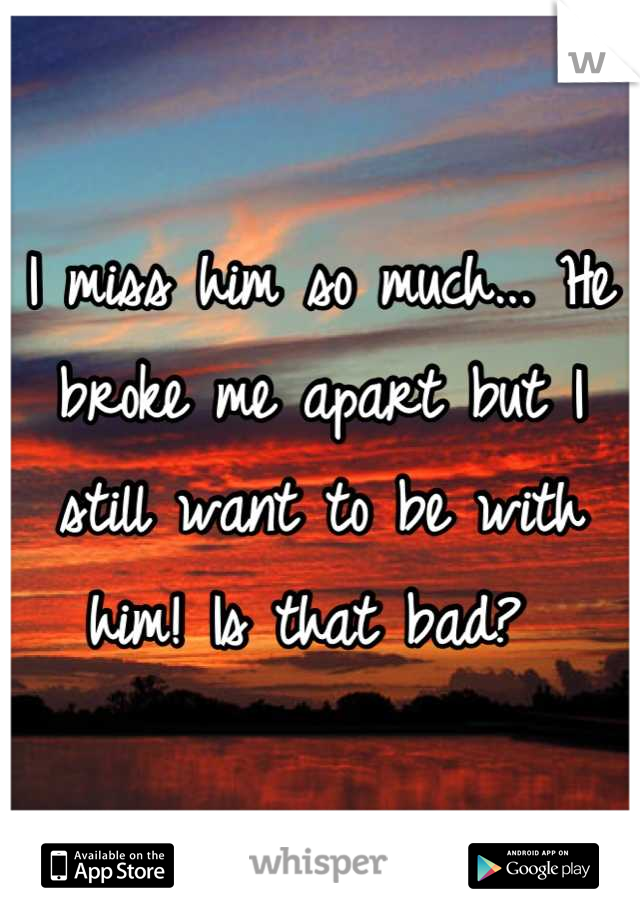 I miss him so much... He broke me apart but I still want to be with him! Is that bad?