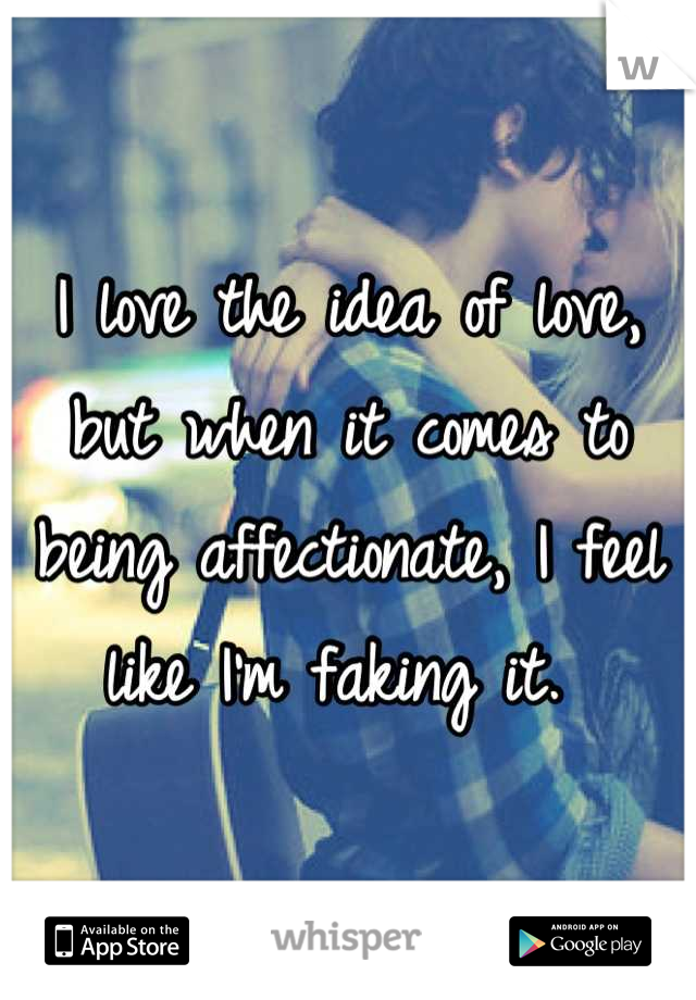 I love the idea of love, but when it comes to being affectionate, I feel like I'm faking it.