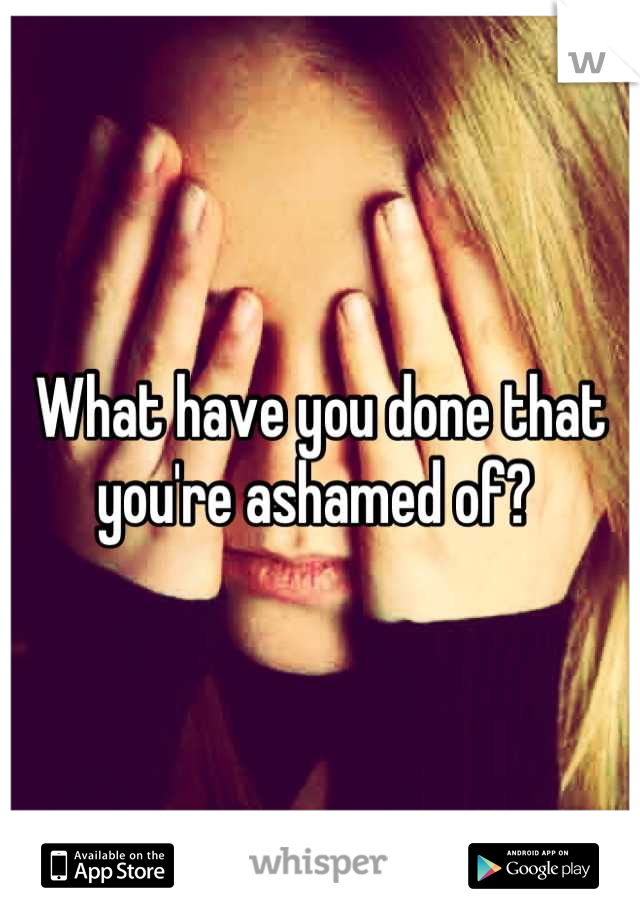 What have you done that you're ashamed of?