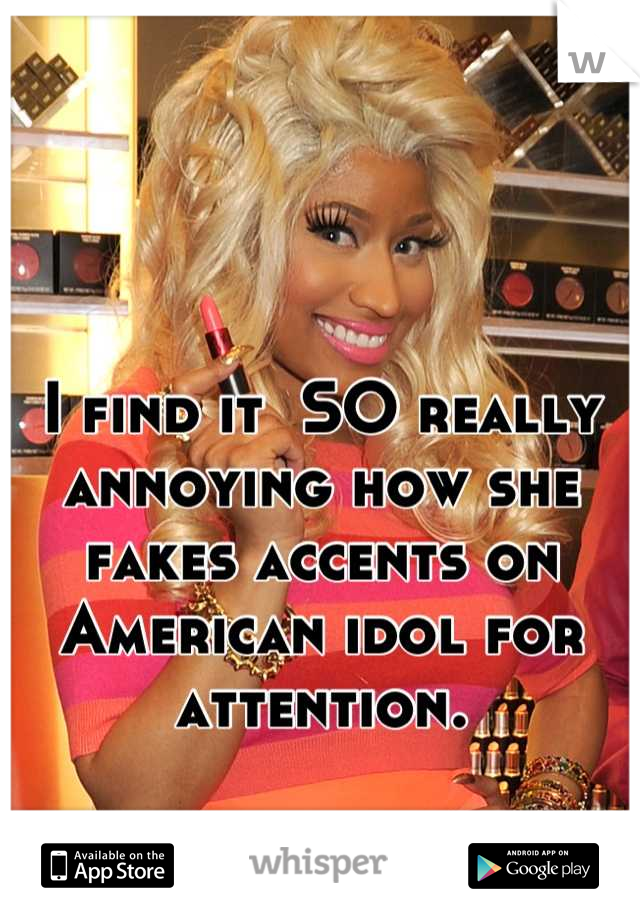 I find it  SO really annoying how she fakes accents on American idol for attention.