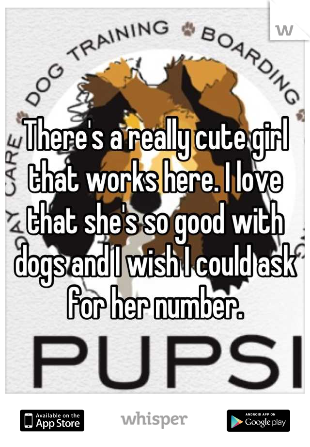 There's a really cute girl that works here. I love that she's so good with dogs and I wish I could ask for her number.