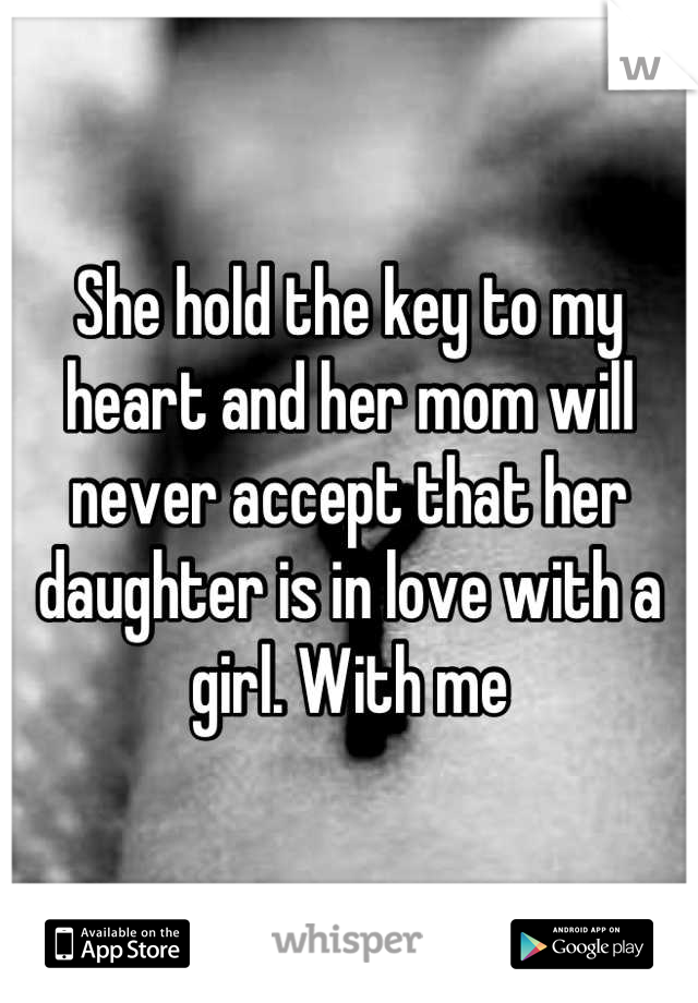 She hold the key to my heart and her mom will never accept that her daughter is in love with a girl. With me