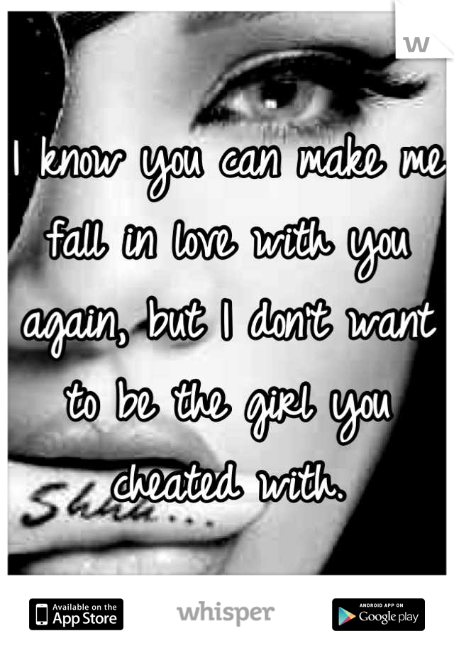 I know you can make me fall in love with you again, but I don't want to be the girl you cheated with.