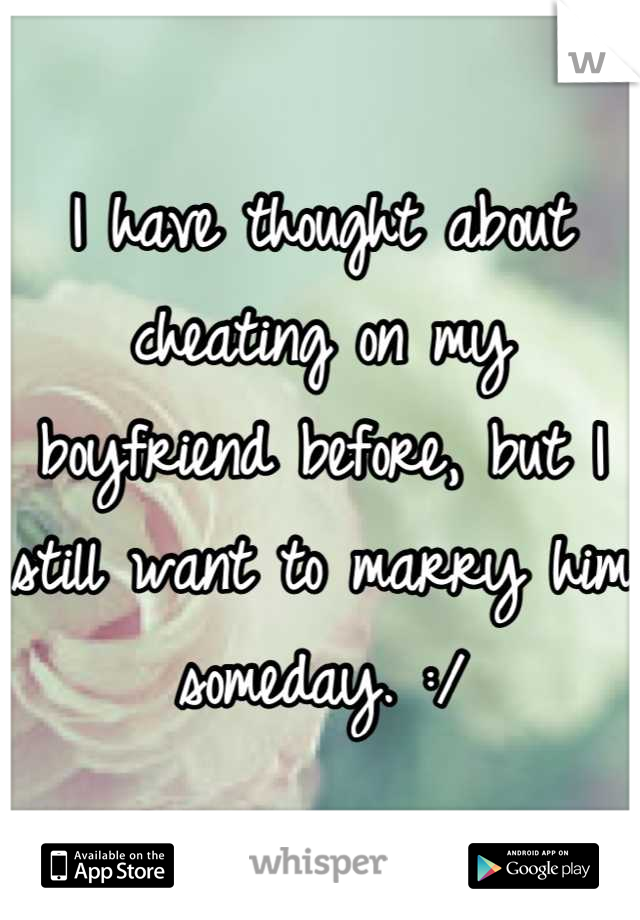 I have thought about cheating on my boyfriend before, but I still want to marry him someday. :/