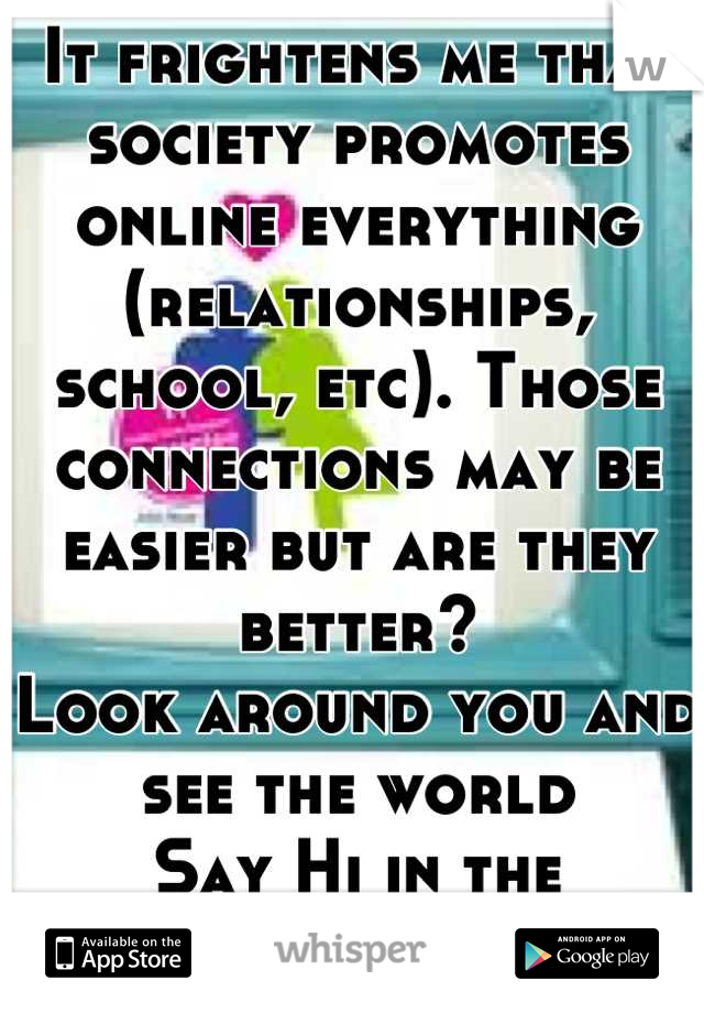 It frightens me that society promotes online everything (relationships, school, etc). Those connections may be easier but are they better? Look around you and see the world Say Hi in the hallway, smile