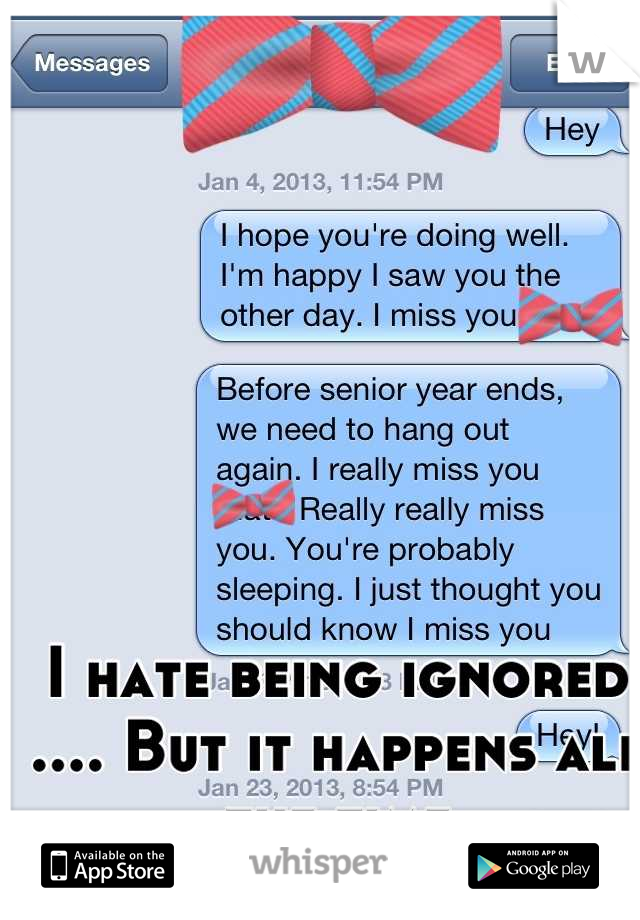 I hate being ignored .... But it happens all the time