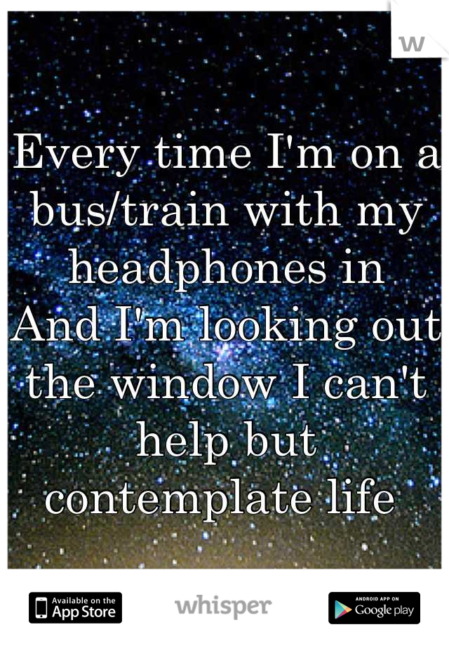 Every time I'm on a bus/train with my headphones in And I'm looking out the window I can't help but contemplate life