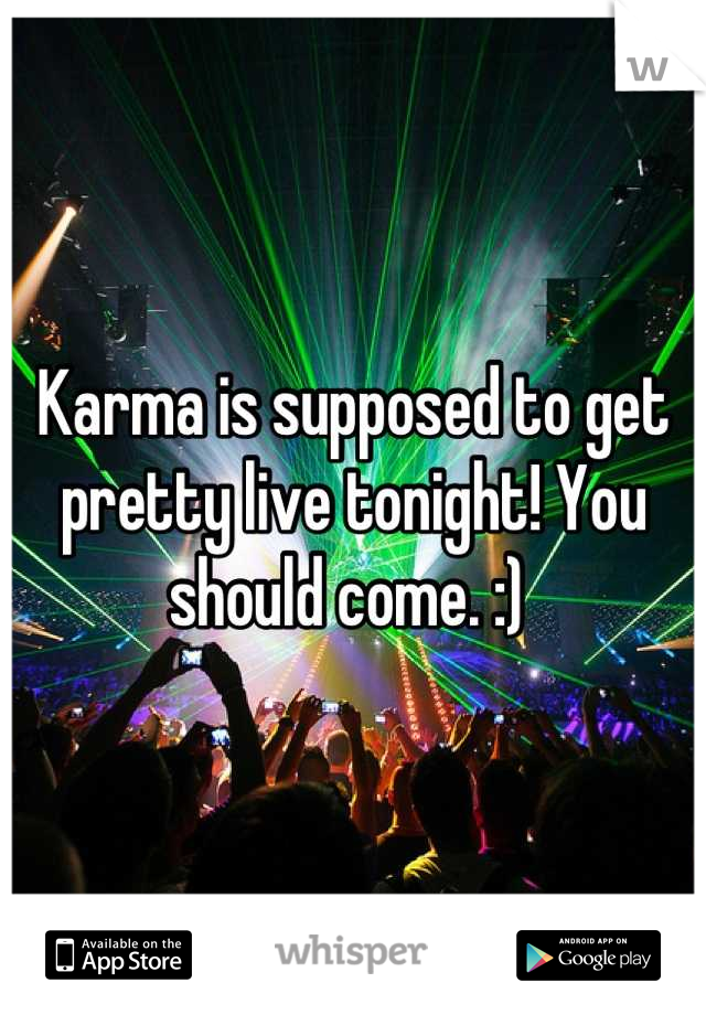Karma is supposed to get pretty live tonight! You should come. :)