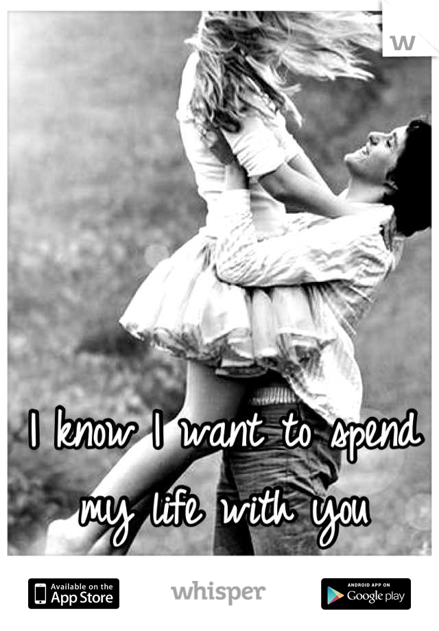 I know I want to spend my life with you
