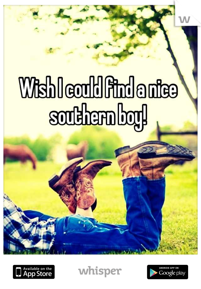 Wish I could find a nice southern boy!