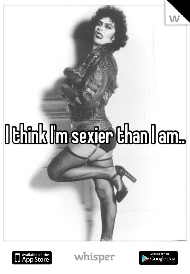 I think I'm sexier than I am..