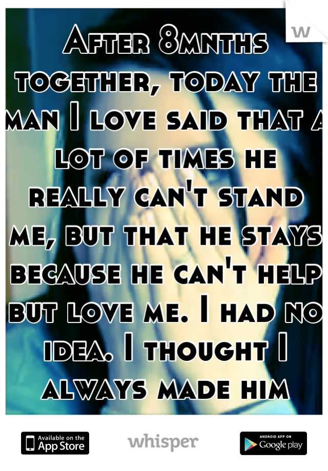 After 8mnths together, today the man I love said that a lot of times he really can't stand me, but that he stays because he can't help but love me. I had no idea. I thought I always made him happy...