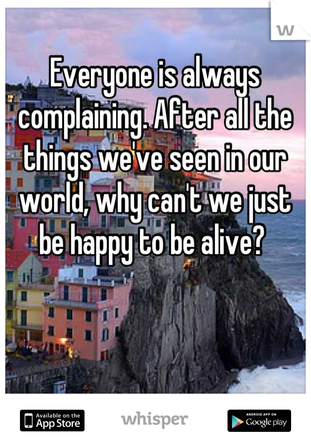 Everyone is always complaining. After all the things we've seen in our world, why can't we just be happy to be alive?
