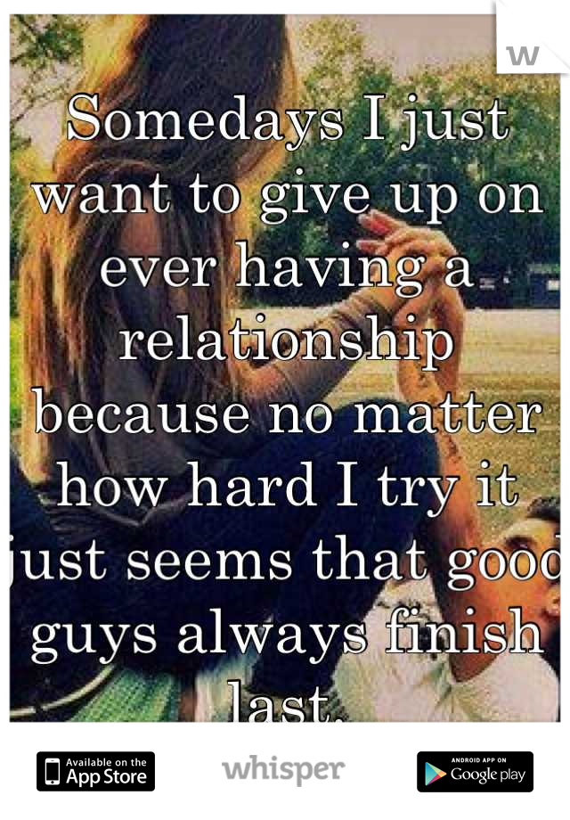Somedays I just want to give up on ever having a relationship because no matter how hard I try it just seems that good guys always finish last.